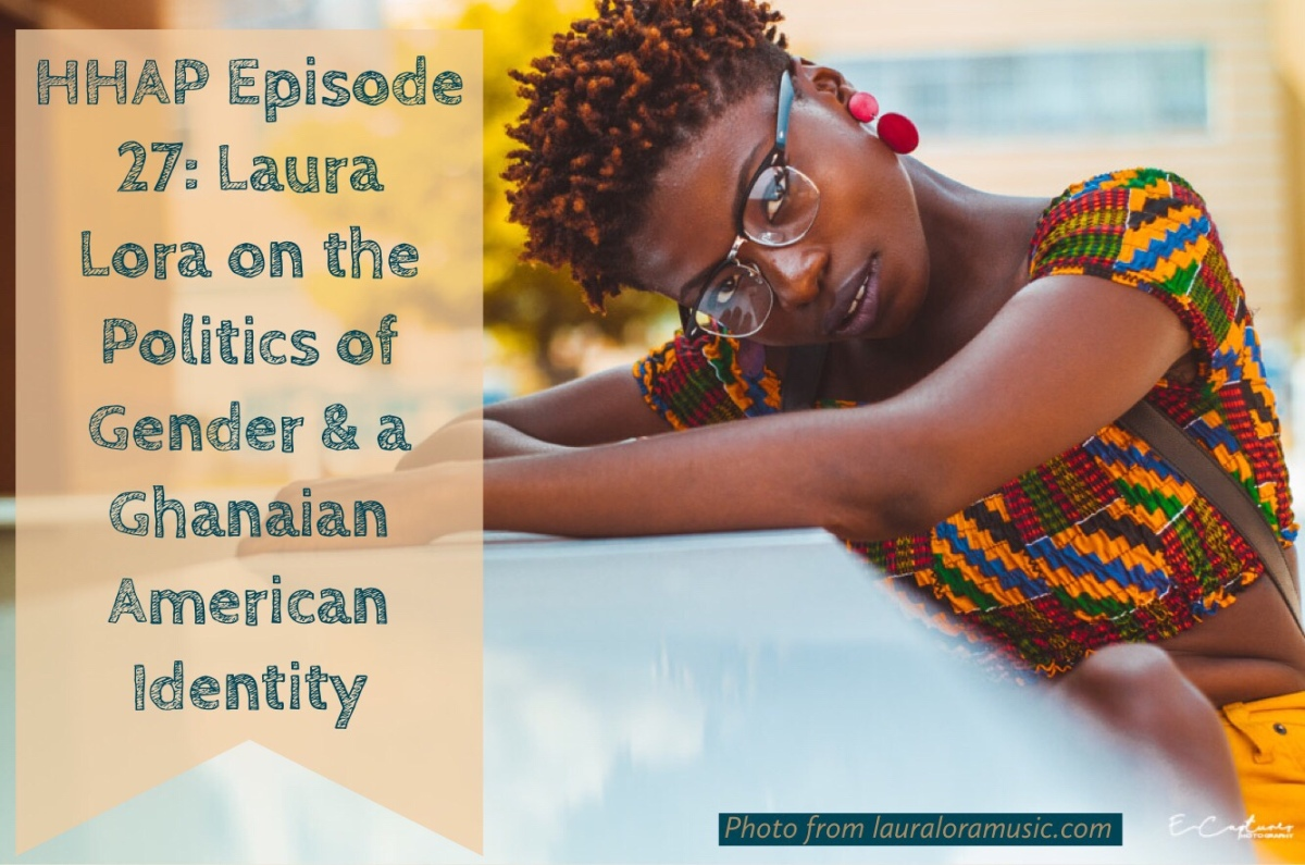 HHAP Episode 27: Laura Lora on the Politics of Gender & a Ghanaian AmericanIdentity